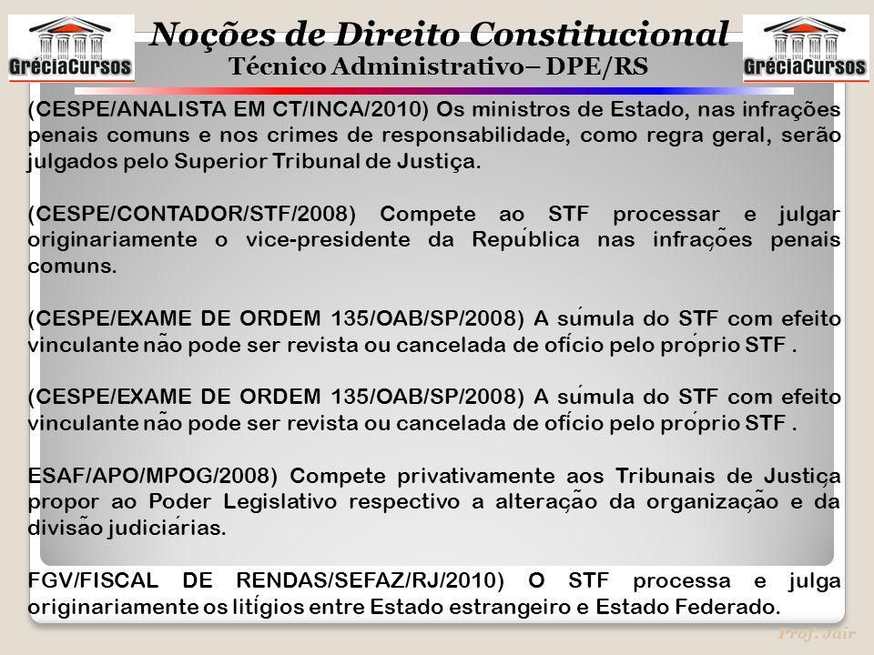 Noções de Direito Constitucional Técnico Administrativo– DPE/RS Prof. Jair (CESPE/ANALISTA EM CT/INCA/2010) Os ministros de Estado, nas infrações pena