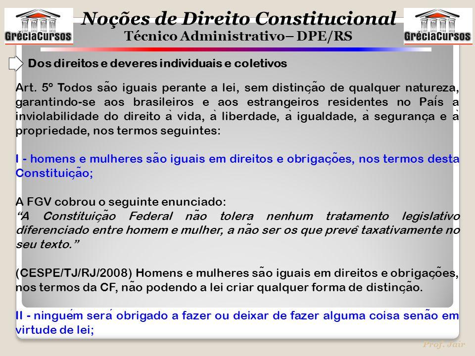 Noções de Direito Constitucional Técnico Administrativo– DPE/RS Prof. Jair Art. 5º Todos sa ̃ o iguais perante a lei, sem distinc ̧ a ̃ o de qualquer