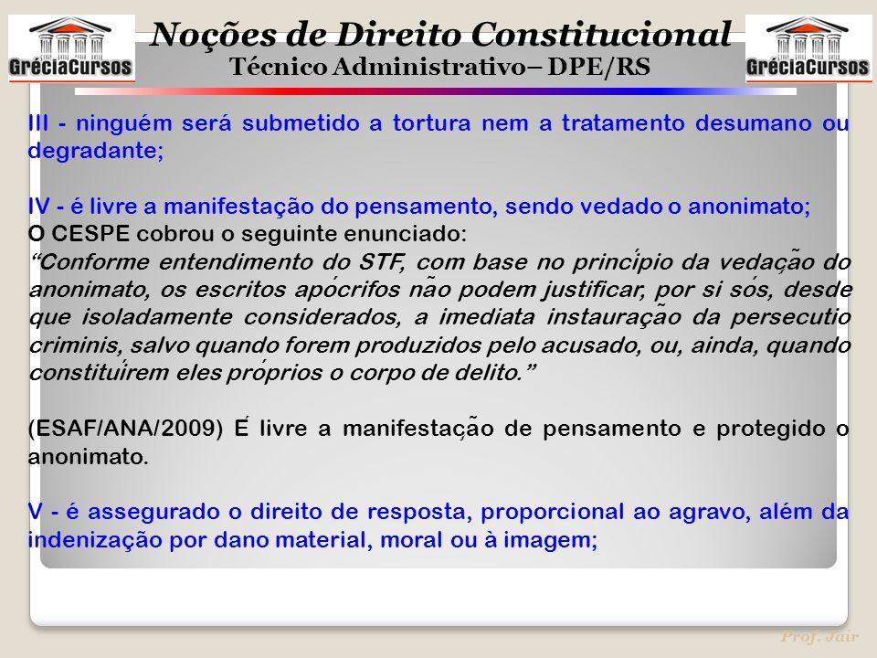 Noções de Direito Constitucional Técnico Administrativo– DPE/RS Prof. Jair III - ninguém será submetido a tortura nem a tratamento desumano ou degrada