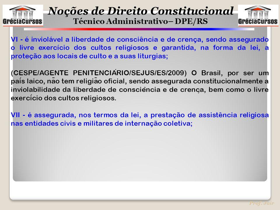 Noções de Direito Constitucional Técnico Administrativo– DPE/RS Prof. Jair VI - é inviolável a liberdade de consciência e de crença, sendo assegurado