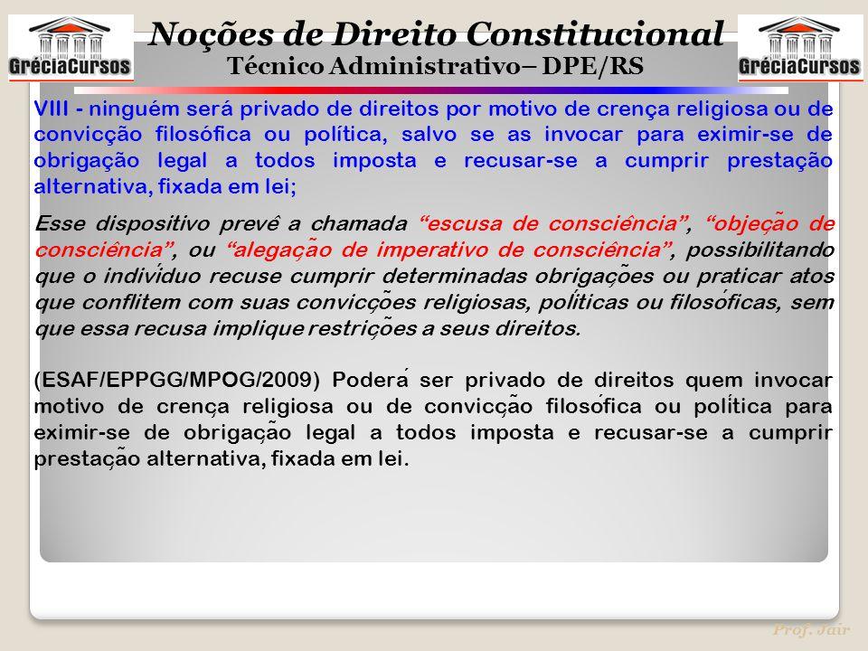 Noções de Direito Constitucional Técnico Administrativo– DPE/RS Prof. Jair VIII - ninguém será privado de direitos por motivo de crença religiosa ou d
