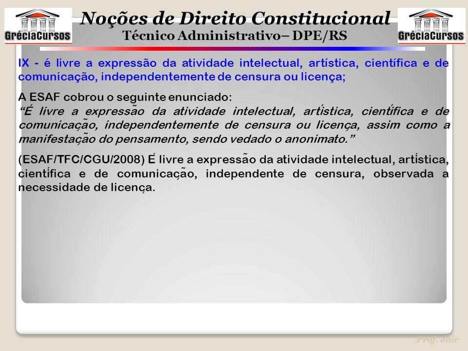 Noções de Direito Constitucional Técnico Administrativo– DPE/RS Prof. Jair IX - é livre a expressão da atividade intelectual, artística, científica e