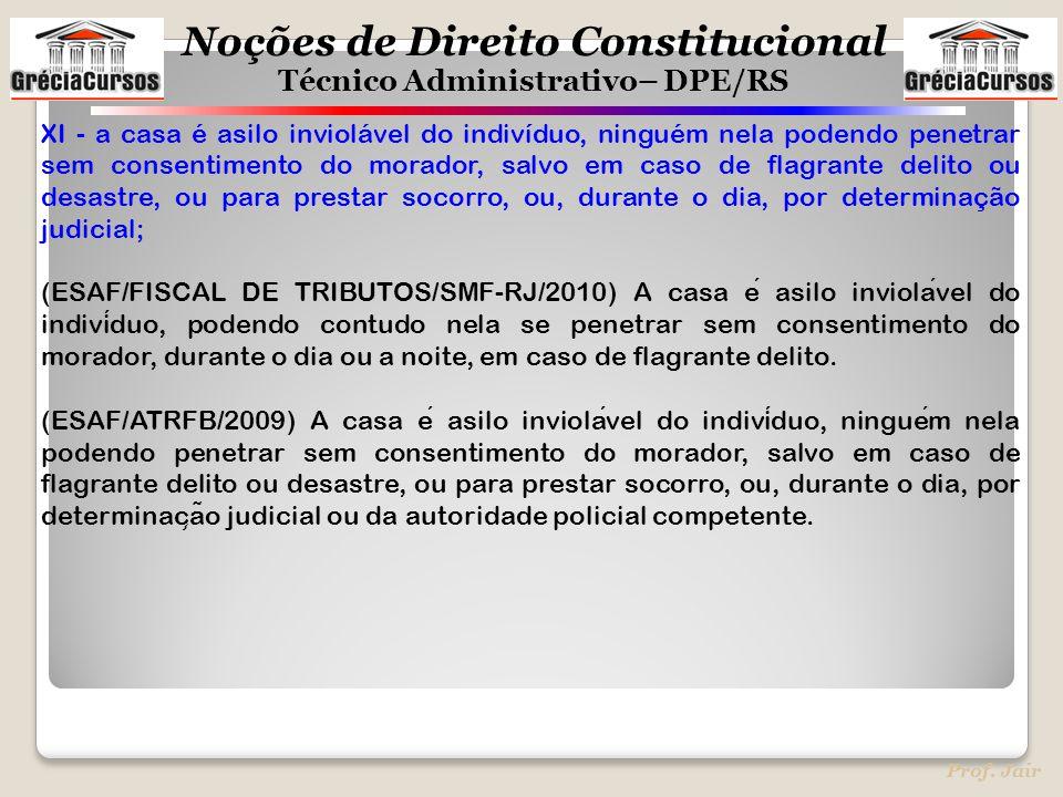 Noções de Direito Constitucional Técnico Administrativo– DPE/RS Prof. Jair XI - a casa é asilo inviolável do indivíduo, ninguém nela podendo penetrar