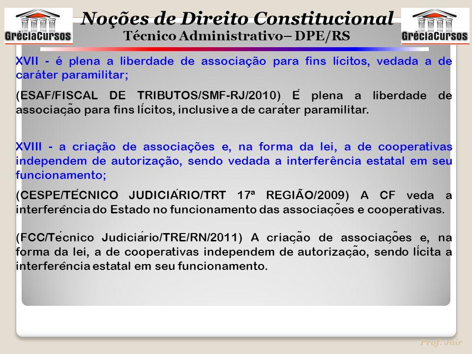 Noções de Direito Constitucional Técnico Administrativo– DPE/RS Prof. Jair XVII - é plena a liberdade de associação para fins lícitos, vedada a de car