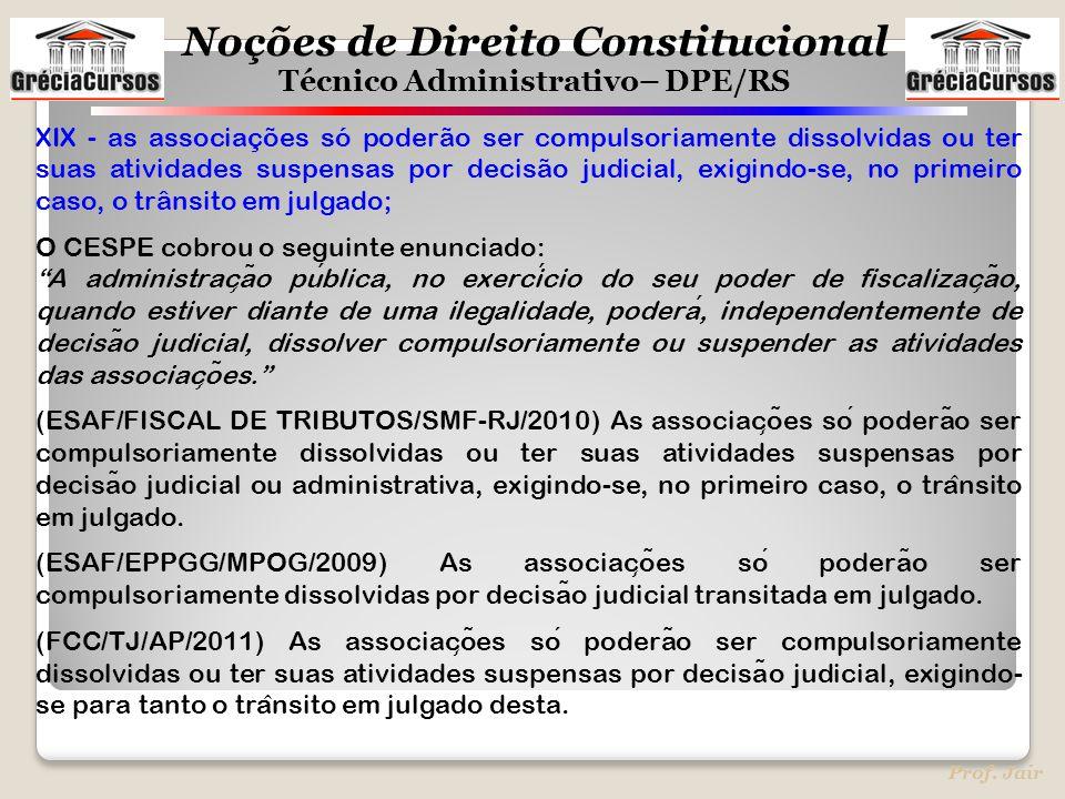 Noções de Direito Constitucional Técnico Administrativo– DPE/RS Prof. Jair XIX - as associações só poderão ser compulsoriamente dissolvidas ou ter sua