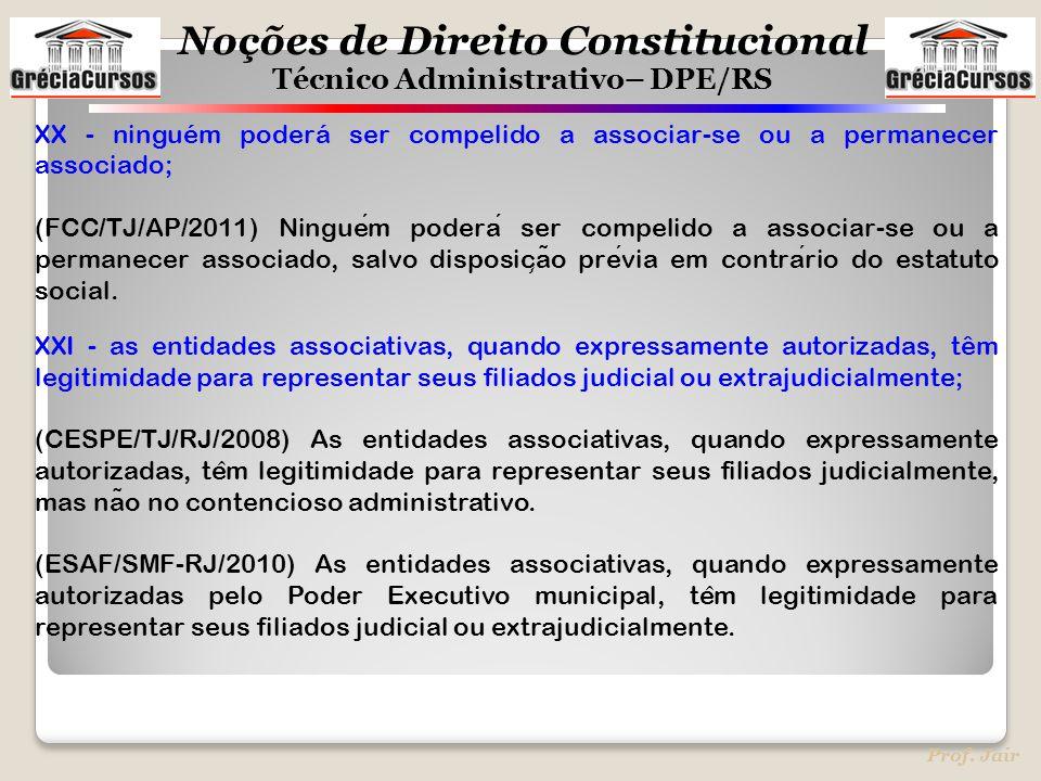 Noções de Direito Constitucional Técnico Administrativo– DPE/RS Prof. Jair XX - ninguém poderá ser compelido a associar-se ou a permanecer associado;