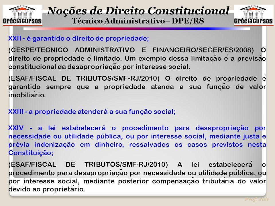 Noções de Direito Constitucional Técnico Administrativo– DPE/RS Prof. Jair XXII - é garantido o direito de propriedade; (CESPE/TECNICO ADMINISTRATIVO