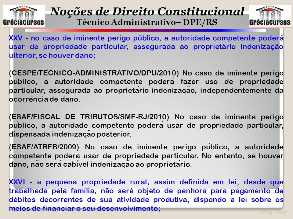 Noções de Direito Constitucional Técnico Administrativo– DPE/RS Prof. Jair XXV - no caso de iminente perigo público, a autoridade competente poderá us