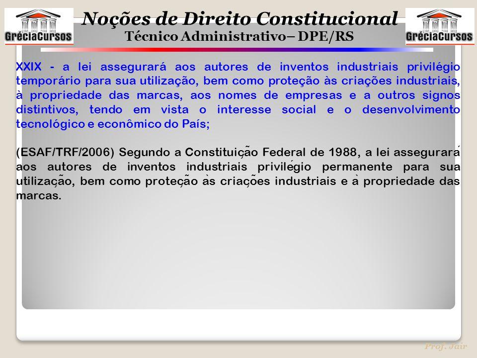 Noções de Direito Constitucional Técnico Administrativo– DPE/RS Prof. Jair XXIX - a lei assegurará aos autores de inventos industriais privilégio temp