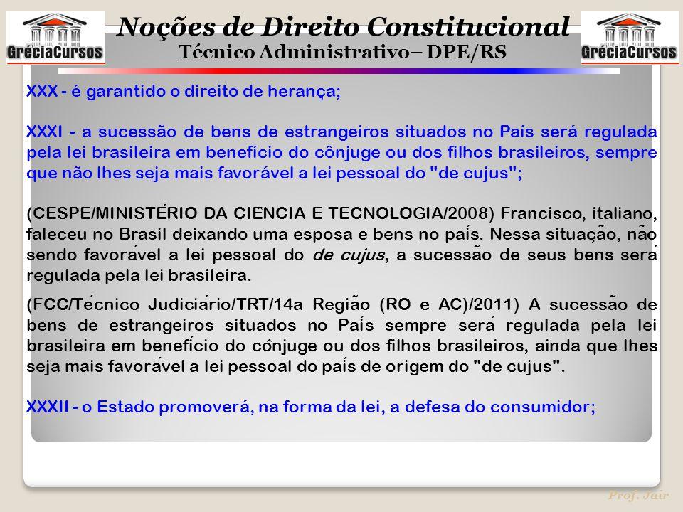 Noções de Direito Constitucional Técnico Administrativo– DPE/RS Prof. Jair XXX - é garantido o direito de herança; XXXI - a sucessão de bens de estran
