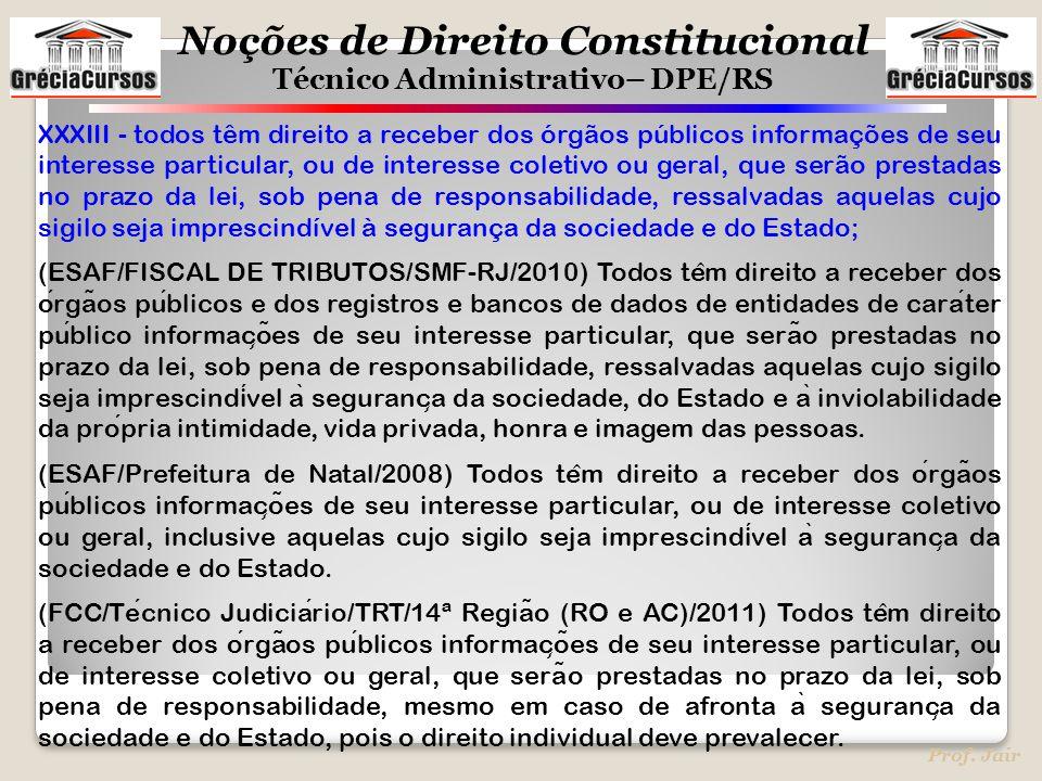 Noções de Direito Constitucional Técnico Administrativo– DPE/RS Prof. Jair XXXIII - todos têm direito a receber dos órgãos públicos informações de seu