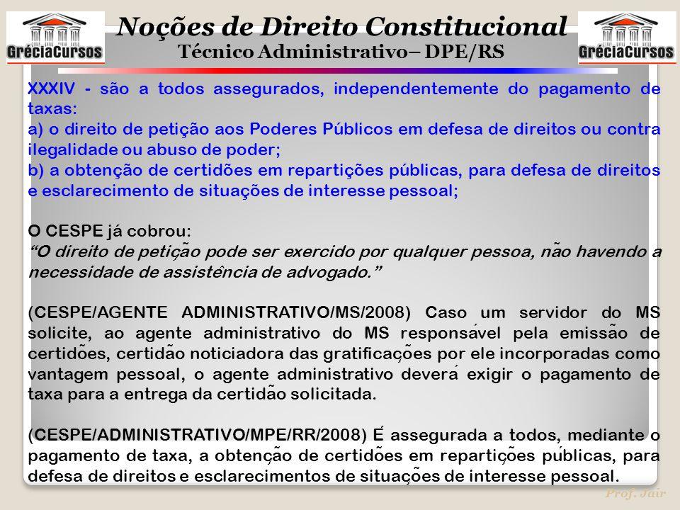 Noções de Direito Constitucional Técnico Administrativo– DPE/RS Prof. Jair XXXIV - são a todos assegurados, independentemente do pagamento de taxas: a