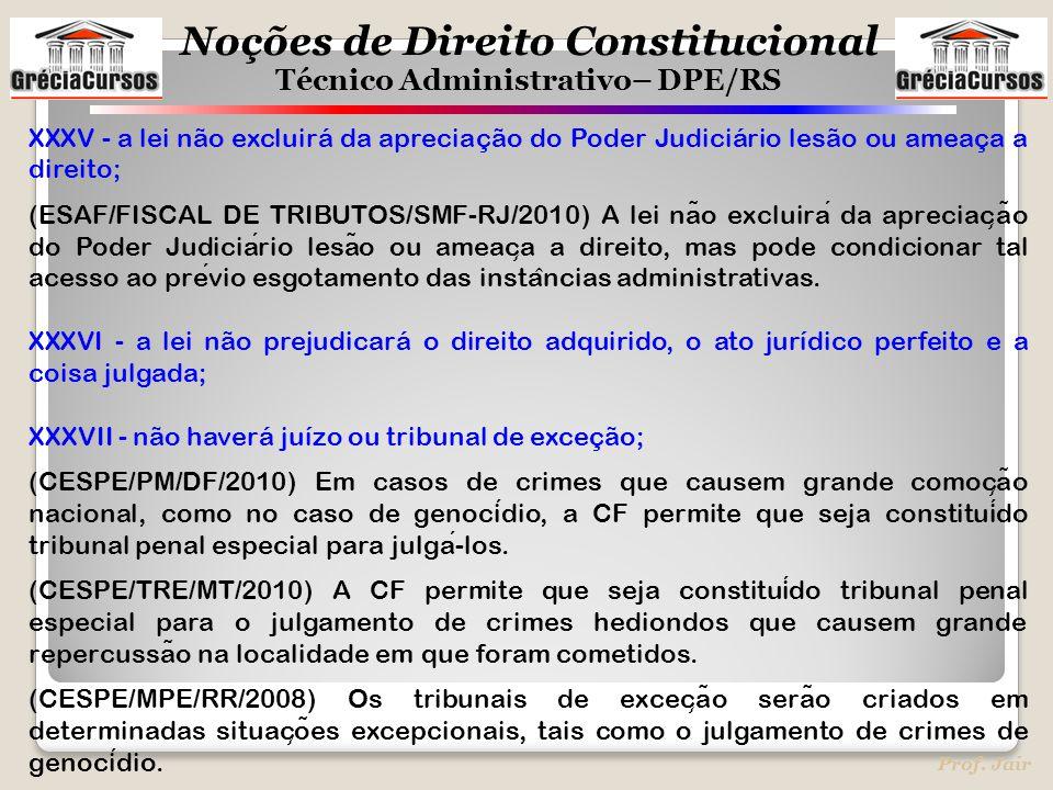 Noções de Direito Constitucional Técnico Administrativo– DPE/RS Prof. Jair XXXV - a lei não excluirá da apreciação do Poder Judiciário lesão ou ameaça