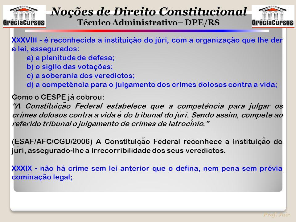 Noções de Direito Constitucional Técnico Administrativo– DPE/RS Prof. Jair XXXVIII - é reconhecida a instituição do júri, com a organização que lhe de