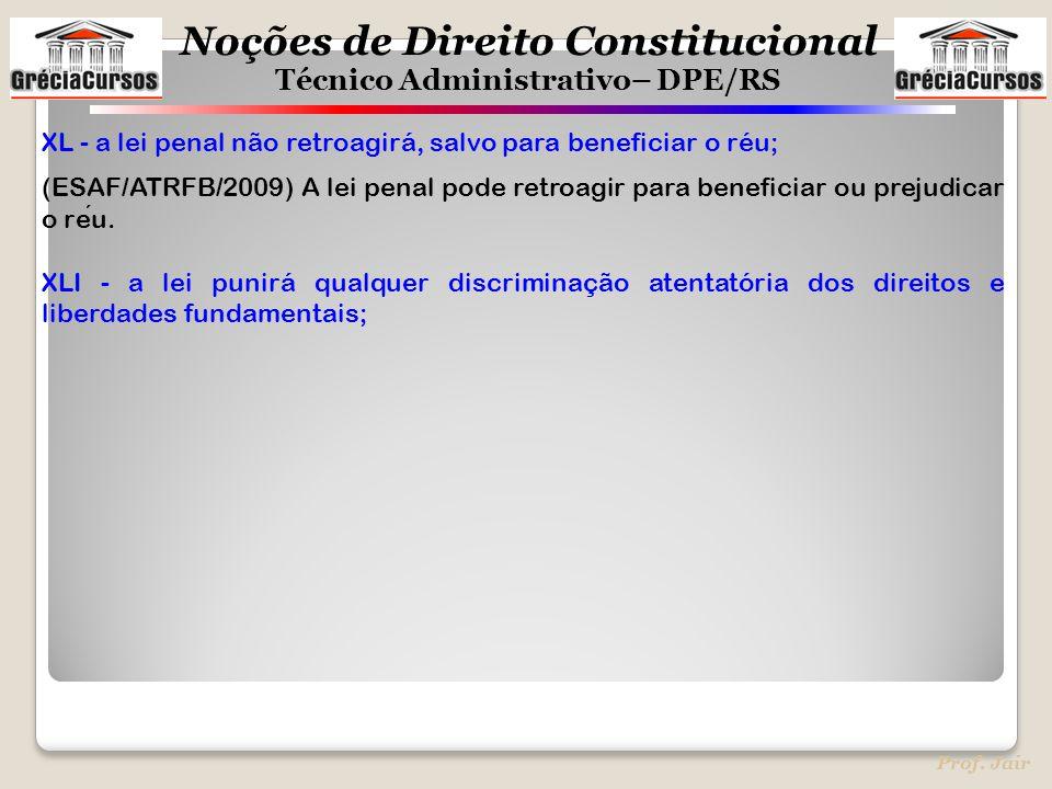 Noções de Direito Constitucional Técnico Administrativo– DPE/RS Prof. Jair XL - a lei penal não retroagirá, salvo para beneficiar o réu; (ESAF/ATRFB/2