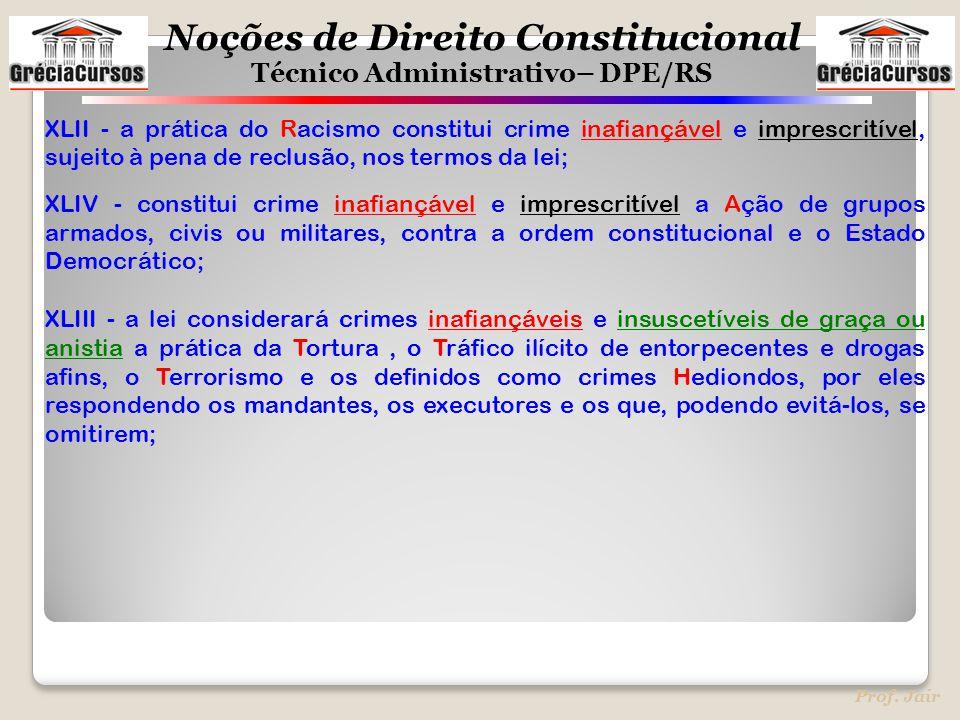Noções de Direito Constitucional Técnico Administrativo– DPE/RS Prof. Jair XLII - a prática do Racismo constitui crime inafiançável e imprescritível,