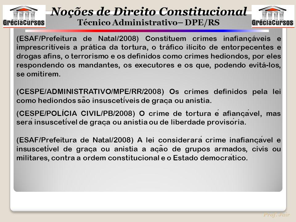 Noções de Direito Constitucional Técnico Administrativo– DPE/RS Prof. Jair (ESAF/Prefeitura de Natal/2008) Constituem crimes inafiançáveis e imprescri