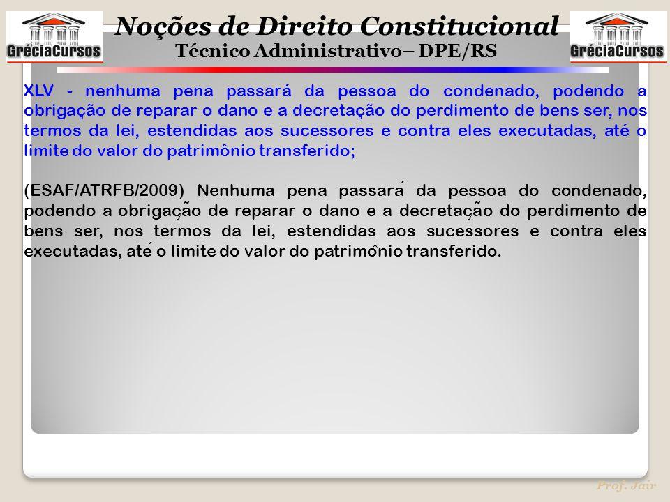 Noções de Direito Constitucional Técnico Administrativo– DPE/RS Prof. Jair XLV - nenhuma pena passará da pessoa do condenado, podendo a obrigação de r