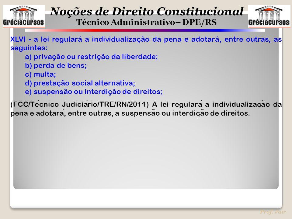Noções de Direito Constitucional Técnico Administrativo– DPE/RS Prof. Jair XLVI - a lei regulará a individualização da pena e adotará, entre outras, a