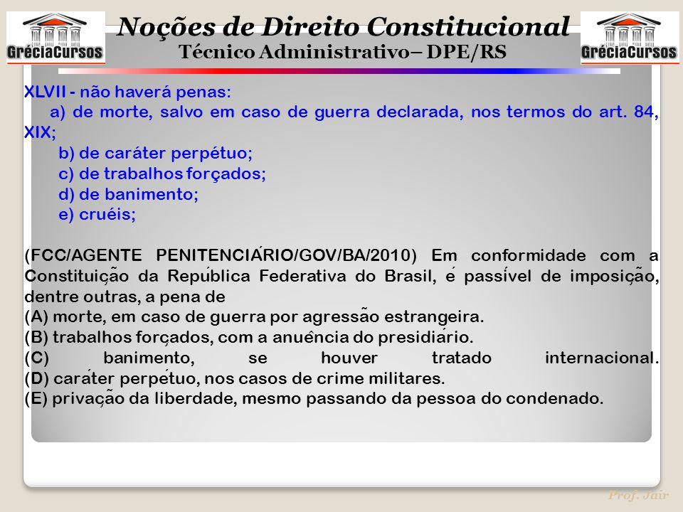 Noções de Direito Constitucional Técnico Administrativo– DPE/RS Prof. Jair XLVII - não haverá penas: a) de morte, salvo em caso de guerra declarada, n