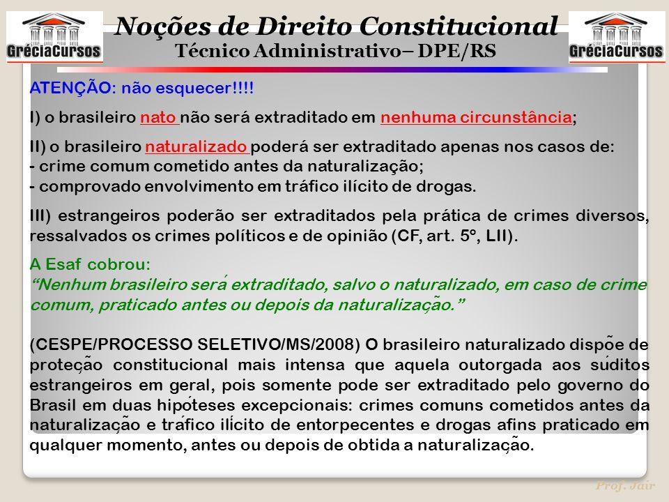 Noções de Direito Constitucional Técnico Administrativo– DPE/RS Prof. Jair ATENÇÃO: não esquecer!!!! I) o brasileiro nato não será extraditado em nenh