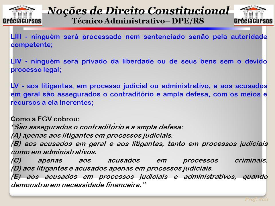 Noções de Direito Constitucional Técnico Administrativo– DPE/RS Prof. Jair LIII - ninguém será processado nem sentenciado senão pela autoridade compet