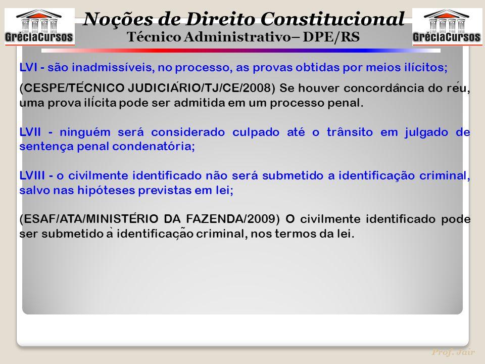 Noções de Direito Constitucional Técnico Administrativo– DPE/RS Prof. Jair LVI - são inadmissíveis, no processo, as provas obtidas por meios ilícitos;