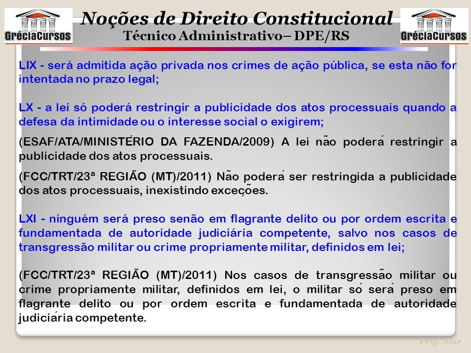 Noções de Direito Constitucional Técnico Administrativo– DPE/RS Prof. Jair LIX - será admitida ação privada nos crimes de ação pública, se esta não fo