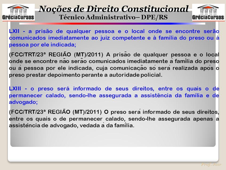 Noções de Direito Constitucional Técnico Administrativo– DPE/RS Prof. Jair LXII - a prisão de qualquer pessoa e o local onde se encontre serão comunic