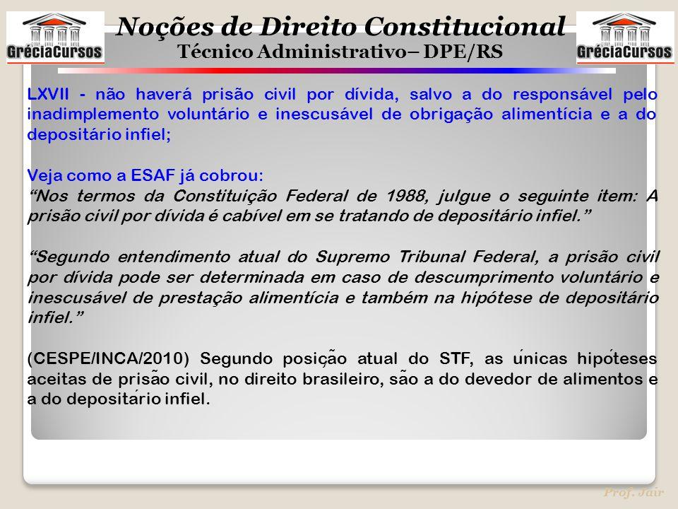 Noções de Direito Constitucional Técnico Administrativo– DPE/RS Prof. Jair LXVII - não haverá prisão civil por dívida, salvo a do responsável pelo ina