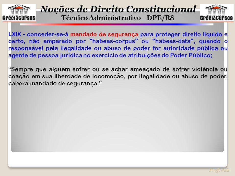 Noções de Direito Constitucional Técnico Administrativo– DPE/RS Prof. Jair LXIX - conceder-se-á mandado de segurança para proteger direito líquido e c