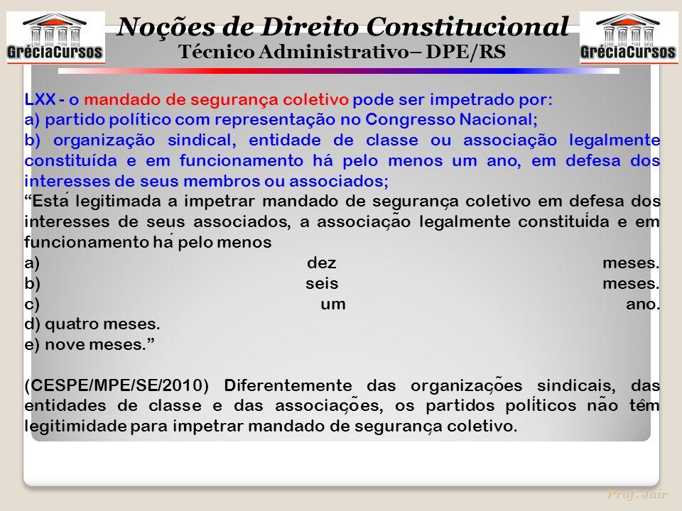 Noções de Direito Constitucional Técnico Administrativo– DPE/RS Prof. Jair LXX - o mandado de segurança coletivo pode ser impetrado por: a) partido po
