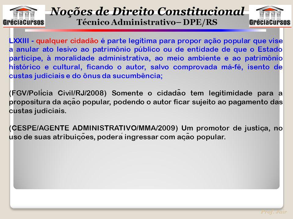 Noções de Direito Constitucional Técnico Administrativo– DPE/RS Prof. Jair LXXIII - qualquer cidadão é parte legítima para propor ação popular que vis