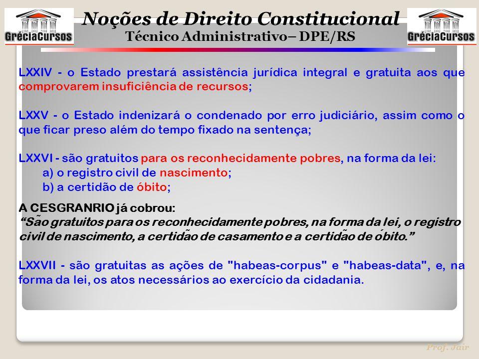 Noções de Direito Constitucional Técnico Administrativo– DPE/RS Prof. Jair LXXIV - o Estado prestará assistência jurídica integral e gratuita aos que