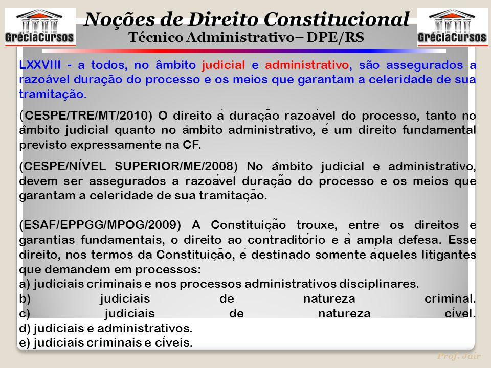 Noções de Direito Constitucional Técnico Administrativo– DPE/RS Prof. Jair LXXVIII - a todos, no âmbito judicial e administrativo, são assegurados a r