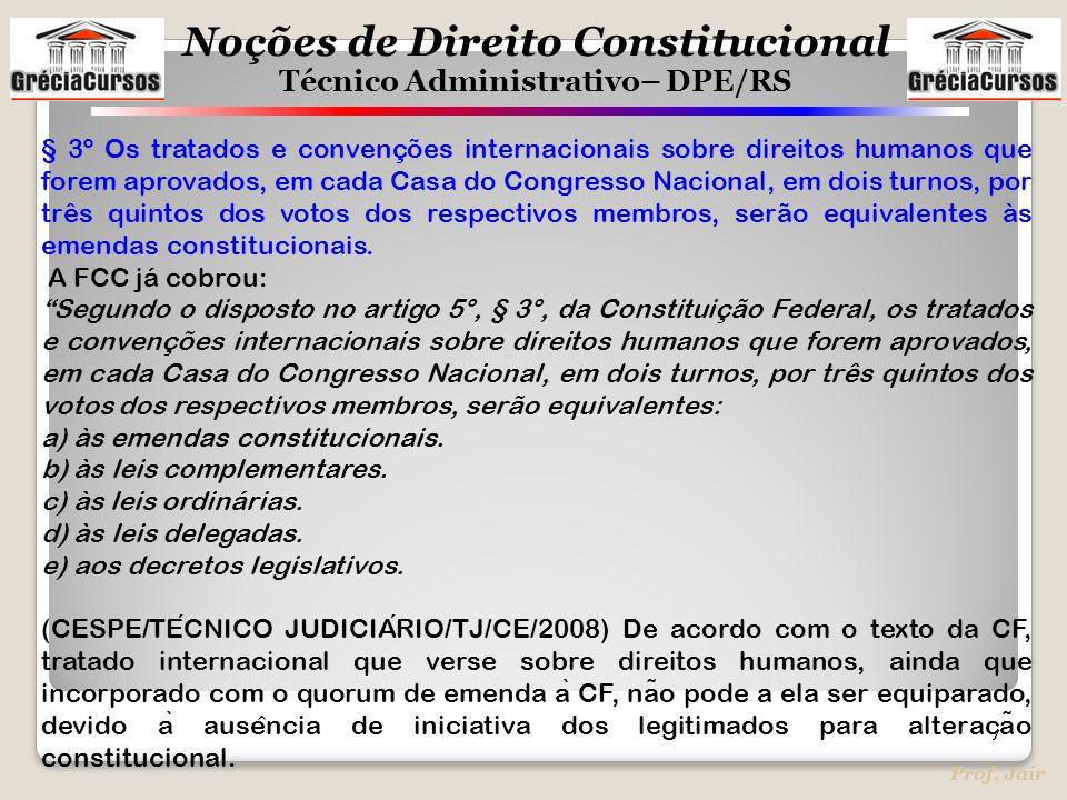 Noções de Direito Constitucional Técnico Administrativo– DPE/RS Prof. Jair § 3º Os tratados e convenções internacionais sobre direitos humanos que for