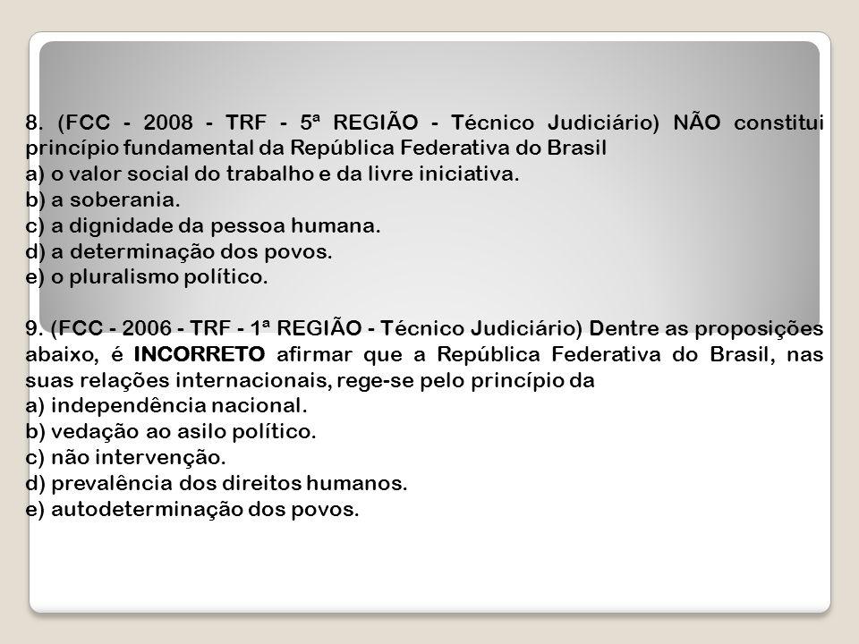 8. (FCC - 2008 - TRF - 5ª REGIÃO - Técnico Judiciário) NÃO constitui princípio fundamental da República Federativa do Brasil a) o valor social do trab