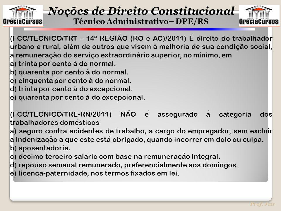 Noções de Direito Constitucional Técnico Administrativo– DPE/RS Prof. Jair (FCC/TECNICO/TRT – 14ª REGIÃO (RO e AC)/2011) É direito do trabalhador urba