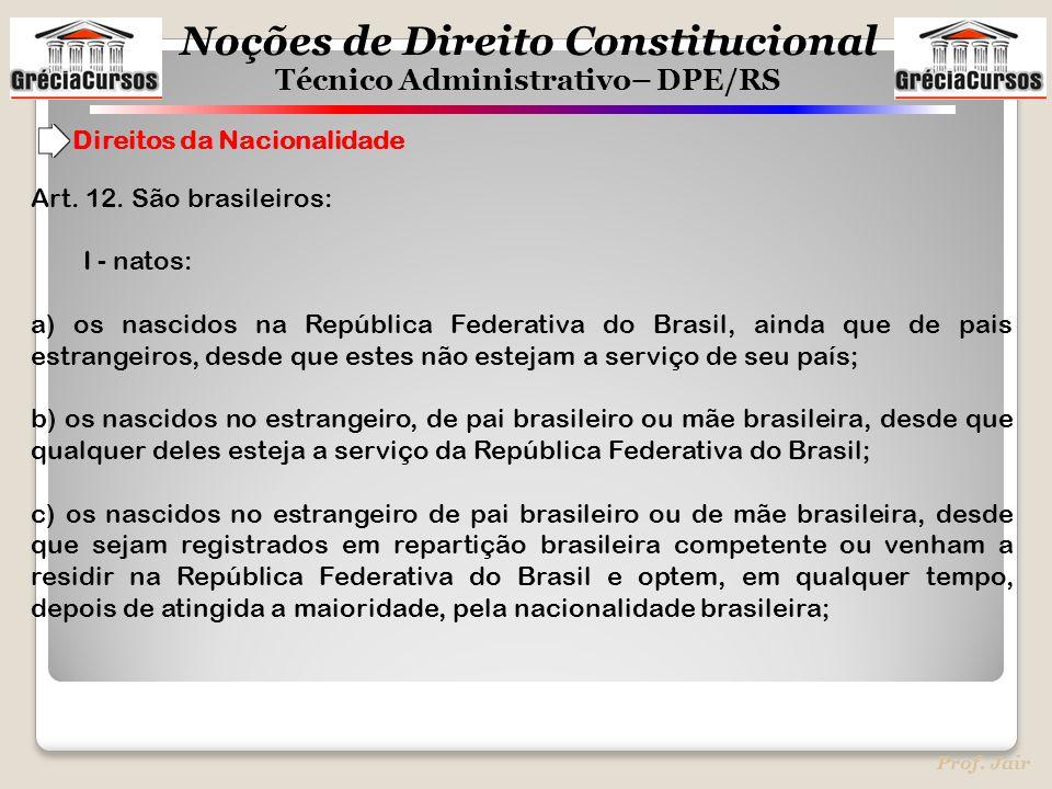 Noções de Direito Constitucional Técnico Administrativo– DPE/RS Prof. Jair Direitos da Nacionalidade Art. 12. São brasileiros: I - natos: a) os nascid