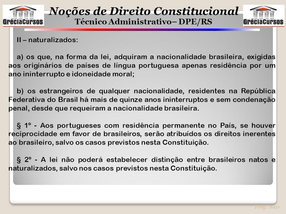 Noções de Direito Constitucional Técnico Administrativo– DPE/RS Prof. Jair II – naturalizados: a) os que, na forma da lei, adquiram a nacionalidade br