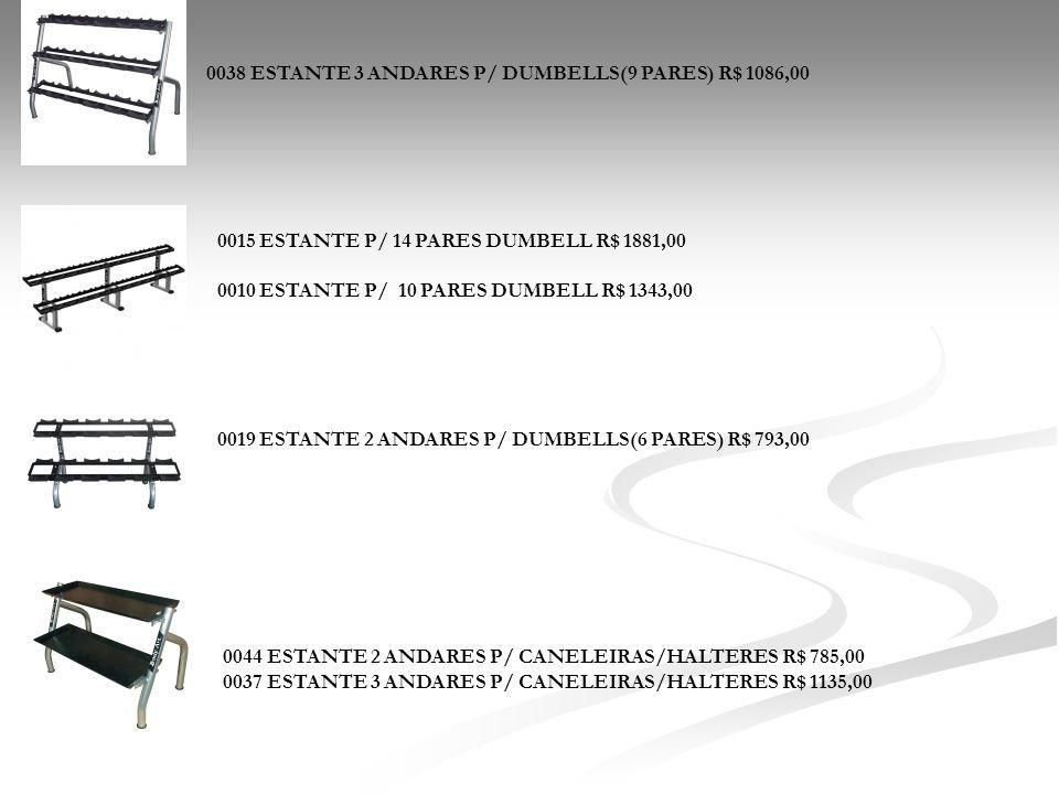 0044 ESTANTE 2 ANDARES P/ CANELEIRAS/HALTERES R$ 785,00 0037 ESTANTE 3 ANDARES P/ CANELEIRAS/HALTERES R$ 1135,00 0038 ESTANTE 3 ANDARES P/ DUMBELLS(9
