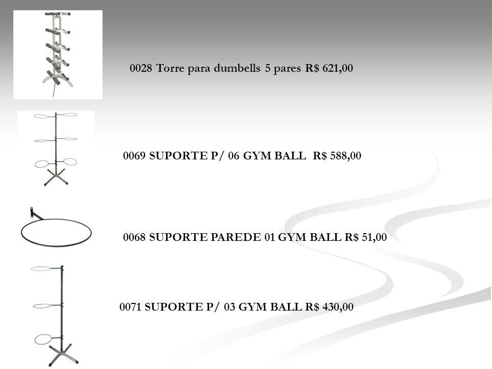 0028 Torre para dumbells 5 pares R$ 621,00 0068 SUPORTE PAREDE 01 GYM BALL R$ 51,00 0071 SUPORTE P/ 03 GYM BALL R$ 430,00 0069 SUPORTE P/ 06 GYM BALL