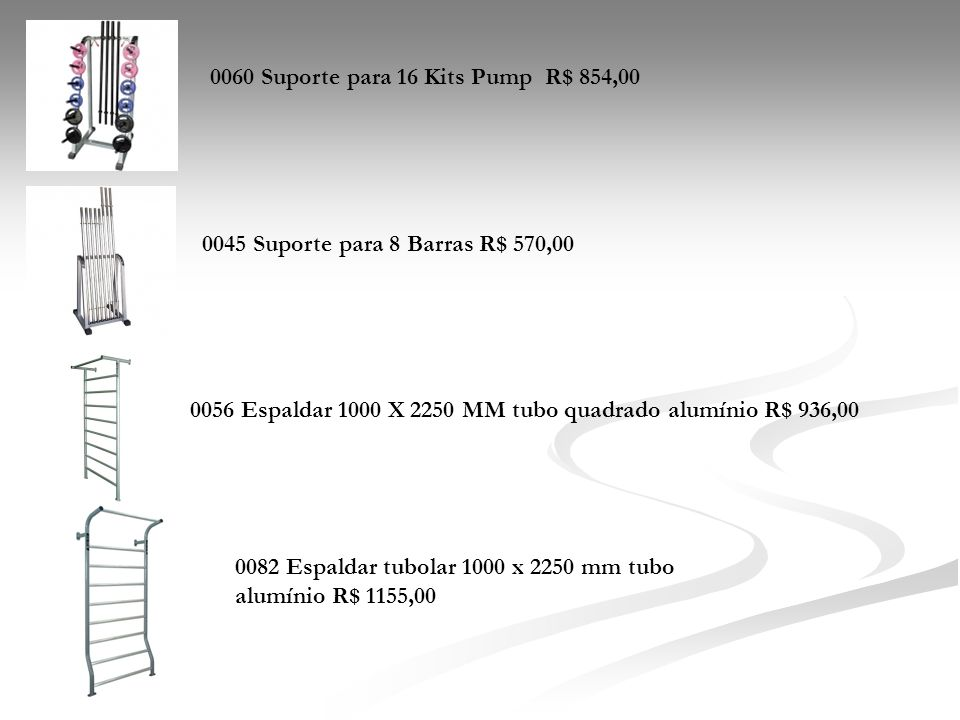 0060 Suporte para 16 Kits Pump R$ 854,00 0045 Suporte para 8 Barras R$ 570,00 0056 Espaldar 1000 X 2250 MM tubo quadrado alumínio R$ 936,00 0082 Espal