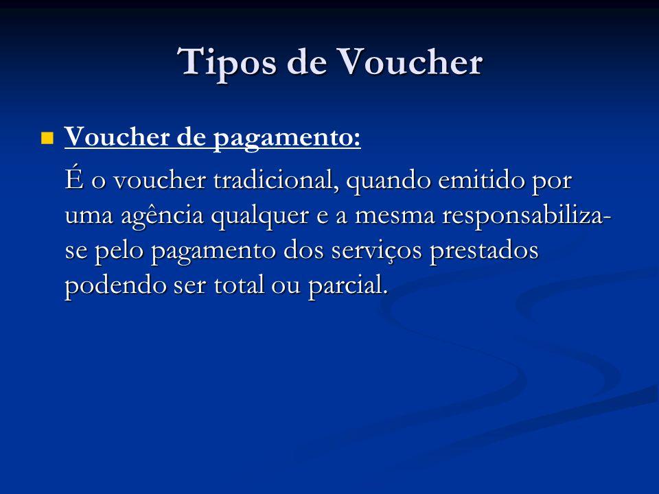 Tipos de Voucher   Voucher de pagamento: É o voucher tradicional, quando emitido por uma agência qualquer e a mesma responsabiliza- se pelo pagament