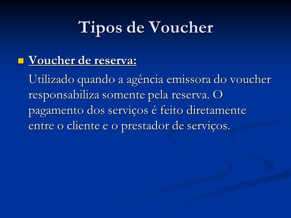 Tipos de Voucher  Voucher de reserva: Utilizado quando a agência emissora do voucher responsabiliza somente pela reserva. O pagamento dos serviços é