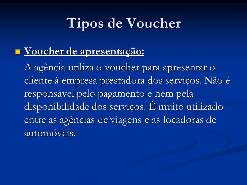 Tipos de Voucher  Voucher de apresentação: A agência utiliza o voucher para apresentar o cliente à empresa prestadora dos serviços. Não é responsável