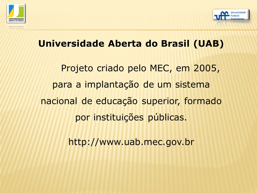 Universidade Aberta do Brasil (UAB) Projeto criado pelo MEC, em 2005, para a implantação de um sistema nacional de educação superior, formado por inst