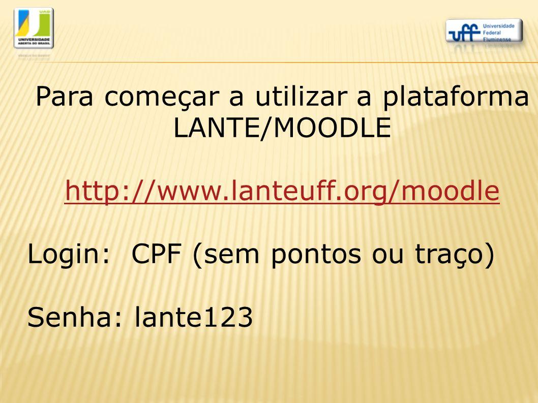 Para começar a utilizar a plataforma LANTE/MOODLE http://www.lanteuff.org/moodle Login: CPF (sem pontos ou traço) Senha: lante123