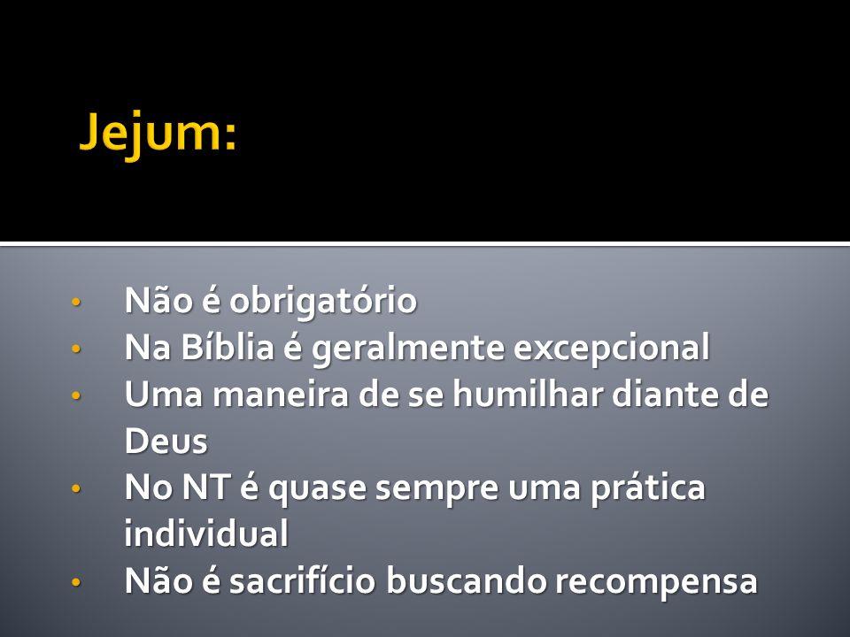 • Não é obrigatório • Na Bíblia é geralmente excepcional • Uma maneira de se humilhar diante de Deus • No NT é quase sempre uma prática individual • N