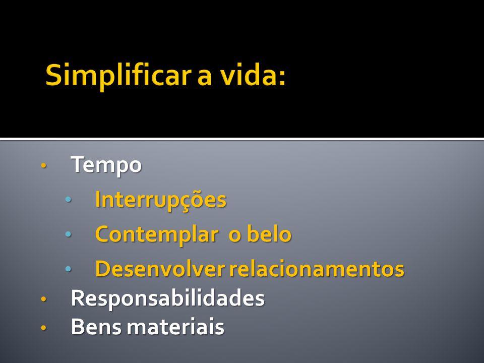 • Tempo • Interrupções • Contemplar o belo • Desenvolver relacionamentos • Responsabilidades • Bens materiais